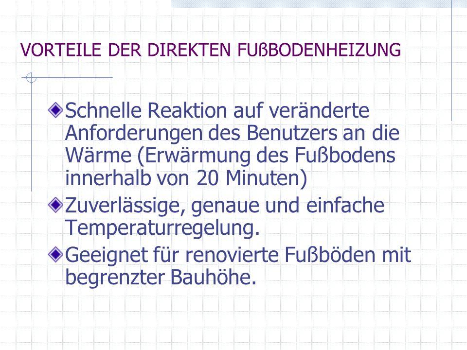 VORTEILE DER DIREKTEN FUßBODENHEIZUNG Schnelle Reaktion auf veränderte Anforderungen des Benutzers an die Wärme (Erwärmung des Fußbodens innerhalb von