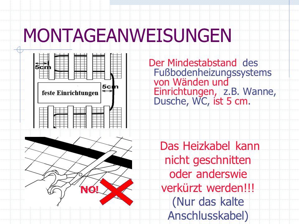 MONTAGEANWEISUNGEN Der Mindestabstand des Fußbodenheizungssystems von Wänden und Einrichtungen, z.B. Wanne, Dusche, WC, ist 5 cm. Das Heizkabel kann n