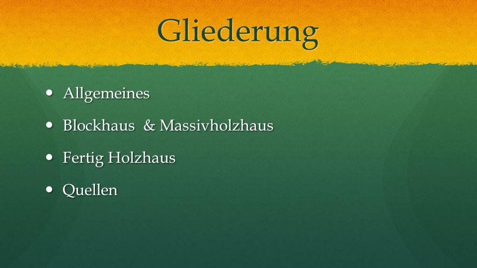Gliederung Allgemeines Allgemeines Blockhaus & Massivholzhaus Blockhaus & Massivholzhaus Fertig Holzhaus Fertig Holzhaus Quellen Quellen