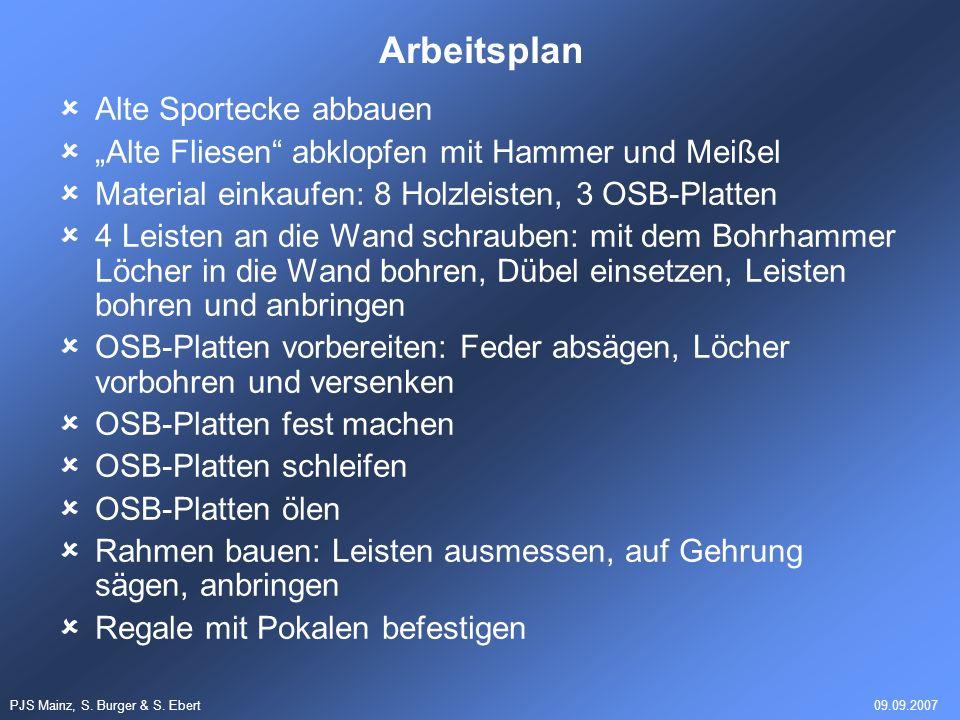 PJS Mainz, S. Burger & S. Ebert09.09.2007 Arbeitsplan Alte Sportecke abbauen Alte Fliesen abklopfen mit Hammer und Meißel Material einkaufen: 8 Holzle