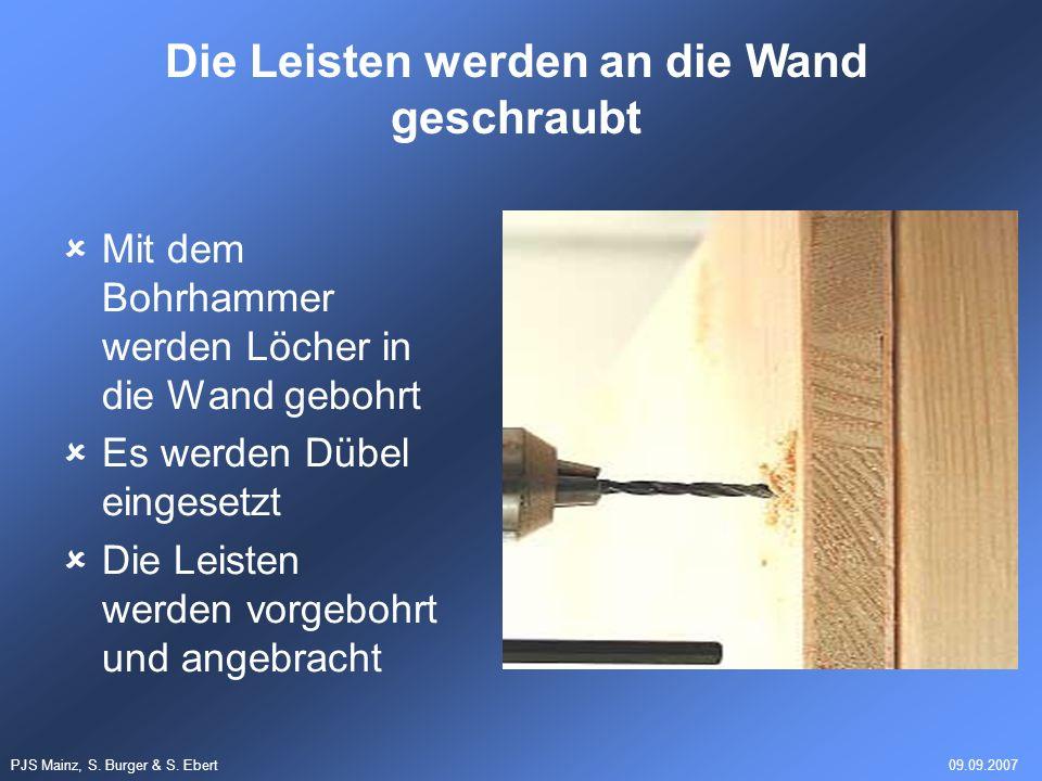 PJS Mainz, S. Burger & S. Ebert09.09.2007 Mit dem Bohrhammer werden Löcher in die Wand gebohrt Es werden Dübel eingesetzt Die Leisten werden vorgebohr