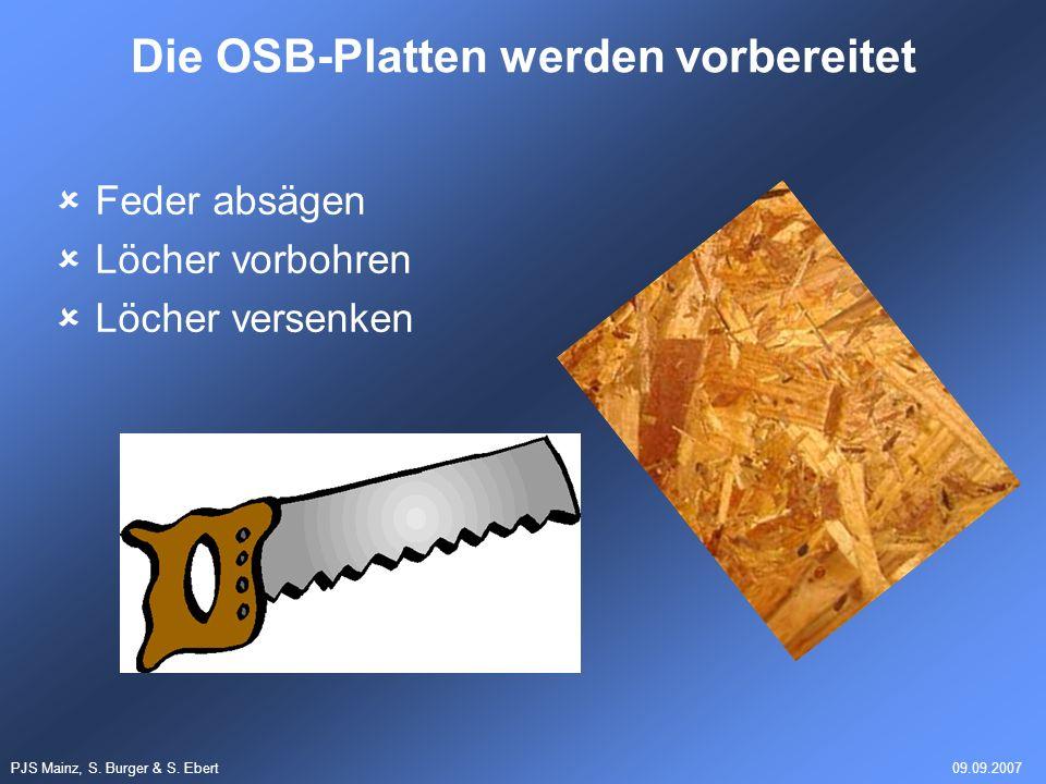 PJS Mainz, S. Burger & S. Ebert09.09.2007 Feder absägen Löcher vorbohren Löcher versenken Die OSB-Platten werden vorbereitet