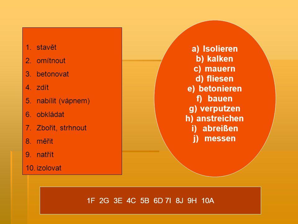 1.stavět 2.omítnout 3.betonovat 4.zdít 5.nabílit (vápnem) 6.obkládat 7.Zbořit, strhnout 8.měřit 9.natřít 10.izolovat a)Isolieren b)kalken c)mauern d)fliesen e)betonieren f)bauen g)verputzen h)anstreichen i)abreißen j)messen 1F 2G 3E 4C 5B 6D 7I 8J 9H 10A