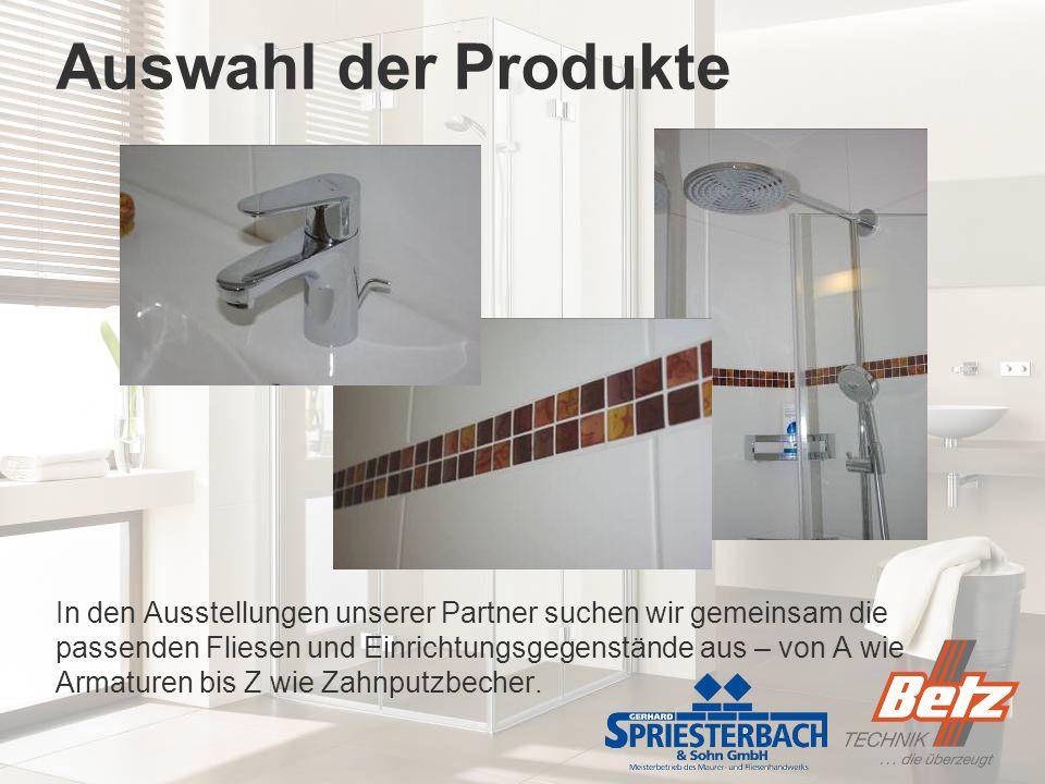Auswahl der Produkte In den Ausstellungen unserer Partner suchen wir gemeinsam die passenden Fliesen und Einrichtungsgegenstände aus – von A wie Armaturen bis Z wie Zahnputzbecher.