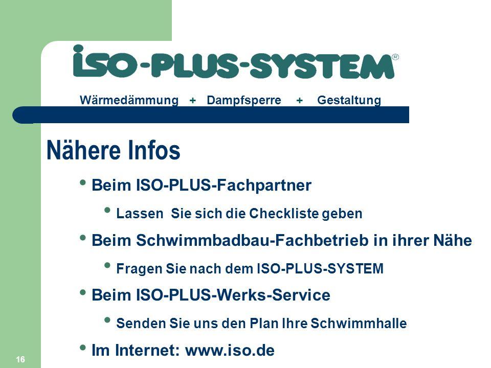 16 Beim ISO-PLUS-Fachpartner Lassen Sie sich die Checkliste geben Beim Schwimmbadbau-Fachbetrieb in ihrer Nähe Fragen Sie nach dem ISO-PLUS-SYSTEM Beim ISO-PLUS-Werks-Service Senden Sie uns den Plan Ihre Schwimmhalle Im Internet: www.iso.de Wärmedämmung + Dampfsperre + Gestaltung Nähere Infos