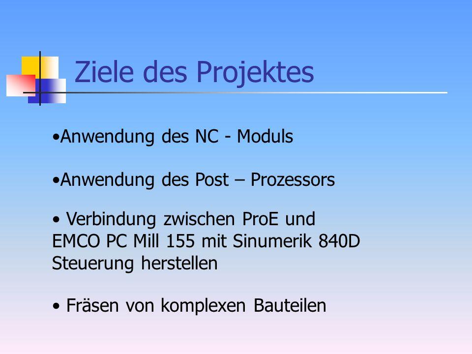 Ziele des Projektes Verbindung zwischen ProE und EMCO PC Mill 155 mit Sinumerik 840D Steuerung herstellen Anwendung des Post – Prozessors Fräsen von komplexen Bauteilen Anwendung des NC - Moduls