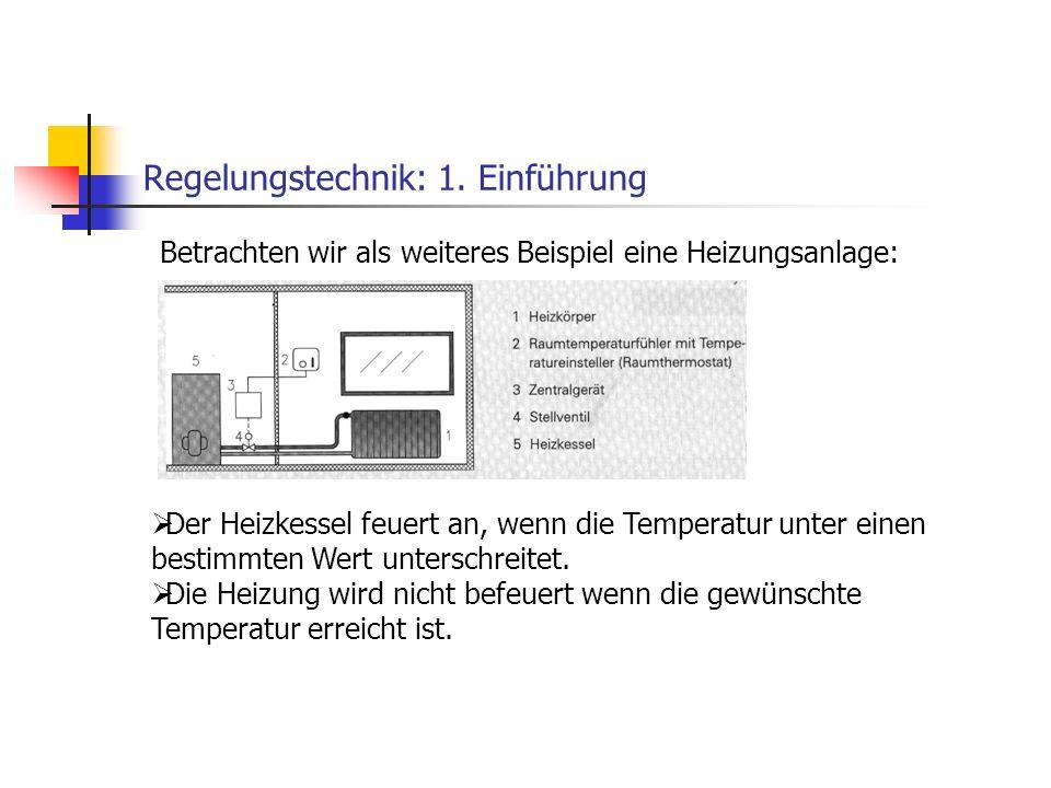Regelungstechnik: 1. Einführung Betrachten wir als weiteres Beispiel eine Heizungsanlage: Der Heizkessel feuert an, wenn die Temperatur unter einen be