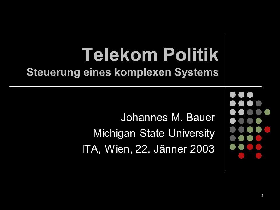 1 Telekom Politik Steuerung eines komplexen Systems Johannes M. Bauer Michigan State University ITA, Wien, 22. Jänner 2003