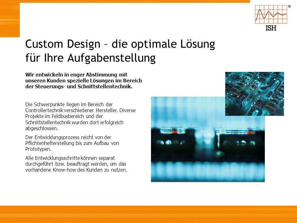 Custom Design – die optimale Lösung für Ihre Aufgabenstellung Wir entwickeln in enger Abstimmung mit unseren Kunden spezielle Lösungen im Bereich der