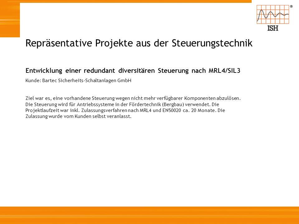 Repräsentative Projekte aus der Steuerungstechnik Entwicklung einer redundant diversitären Steuerung nach MRL4/SIL3 Kunde: Bartec Sicherheits-Schaltan