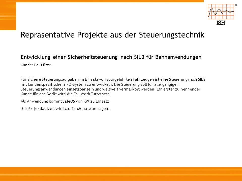 Repräsentative Projekte aus der Steuerungstechnik Entwicklung einer Sicherheitsteuerung nach SIL3 für Bahnanwendungen Kunde: Fa. Lütze Für sichere Ste