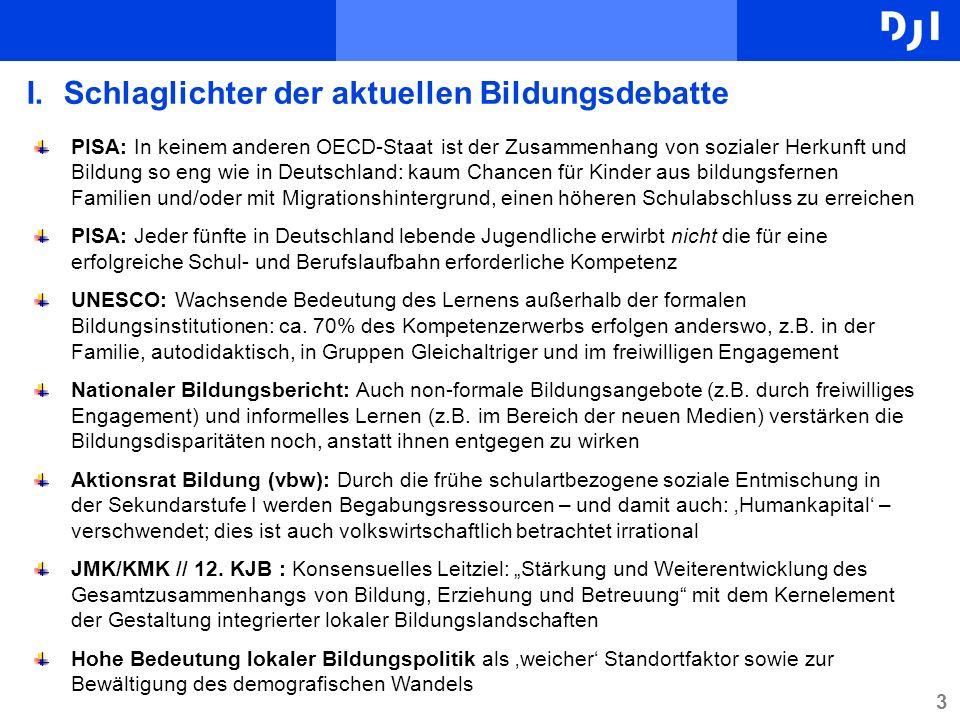 3 I.Schlaglichter der aktuellen Bildungsdebatte PISA: In keinem anderen OECD-Staat ist der Zusammenhang von sozialer Herkunft und Bildung so eng wie in Deutschland: kaum Chancen für Kinder aus bildungsfernen Familien und/oder mit Migrationshintergrund, einen höheren Schulabschluss zu erreichen PISA: Jeder fünfte in Deutschland lebende Jugendliche erwirbt nicht die für eine erfolgreiche Schul- und Berufslaufbahn erforderliche Kompetenz UNESCO: Wachsende Bedeutung des Lernens außerhalb der formalen Bildungsinstitutionen: ca.