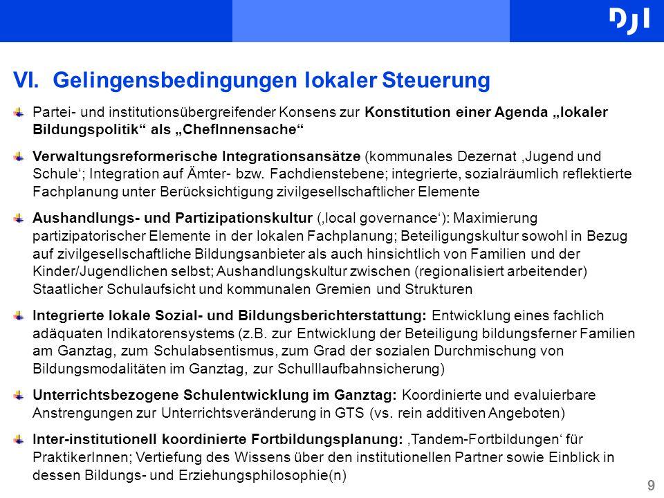 9 VI.Gelingensbedingungen lokaler Steuerung Partei- und institutionsübergreifender Konsens zur Konstitution einer Agenda lokaler Bildungspolitik als ChefInnensache Verwaltungsreformerische Integrationsansätze (kommunales Dezernat Jugend und Schule; Integration auf Ämter- bzw.