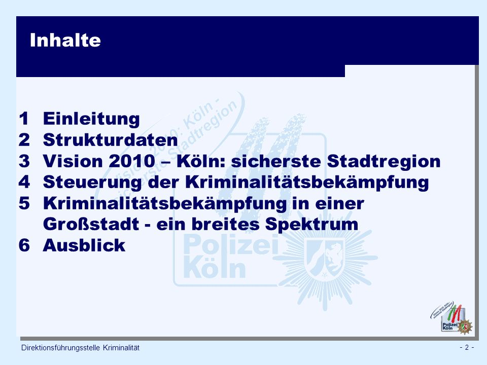 - 2 - Direktionsführungsstelle Kriminalität Inhalte 1 Einleitung 2 Strukturdaten 3 Vision 2010 – Köln: sicherste Stadtregion 4 Steuerung der Kriminalitätsbekämpfung 5Kriminalitätsbekämpfung in einer Großstadt - ein breites Spektrum 6Ausblick