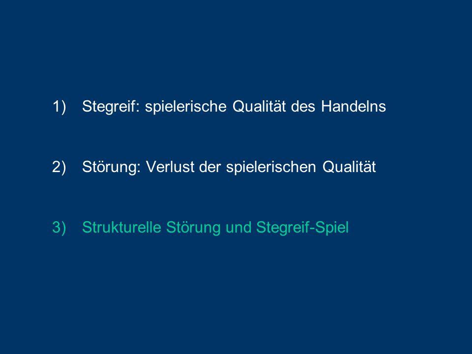 1)Stegreif: spielerische Qualität des Handelns 2)Störung: Verlust der spielerischen Qualität 3)Strukturelle Störung und Stegreif-Spiel
