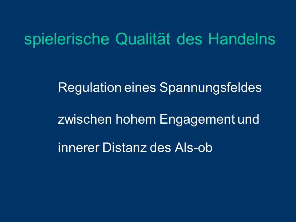 spielerische Qualität des Handelns Regulation eines Spannungsfeldes zwischen hohem Engagement und innerer Distanz des Als-ob
