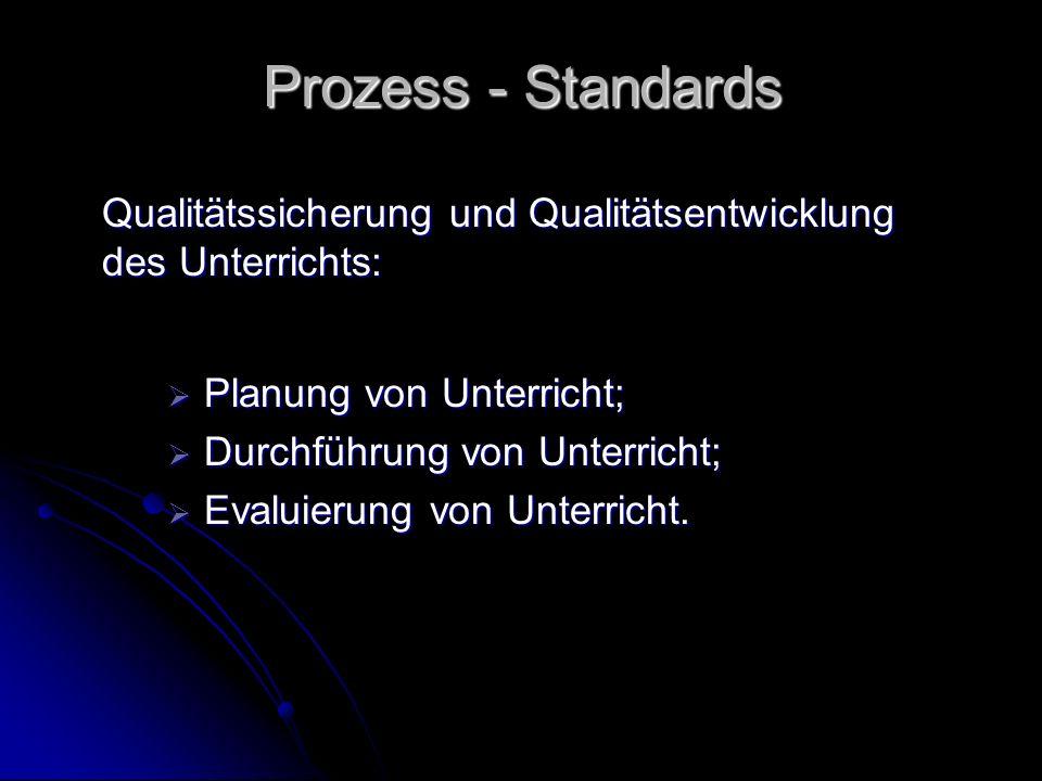 Prozess - Standards Qualitätssicherung und Qualitätsentwicklung des Unterrichts: Planung von Unterricht; Planung von Unterricht; Durchführung von Unterricht; Durchführung von Unterricht; Evaluierung von Unterricht.