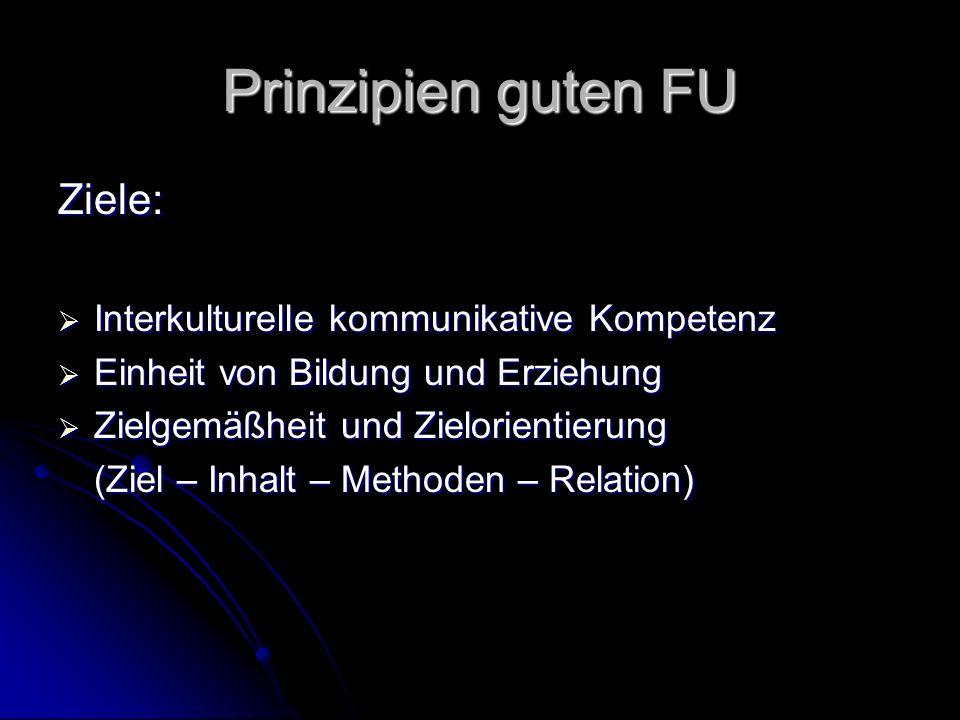 Prinzipien guten FU Ziele: Interkulturelle kommunikative Kompetenz Interkulturelle kommunikative Kompetenz Einheit von Bildung und Erziehung Einheit von Bildung und Erziehung Zielgemäßheit und Zielorientierung Zielgemäßheit und Zielorientierung (Ziel – Inhalt – Methoden – Relation)