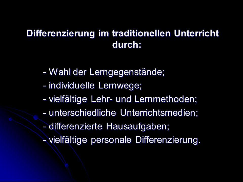 Differenzierung im traditionellen Unterricht durch: - Wahl der Lerngegenstände; - individuelle Lernwege; - vielfältige Lehr- und Lernmethoden; - unterschiedliche Unterrichtsmedien; - differenzierte Hausaufgaben; - vielfältige personale Differenzierung.