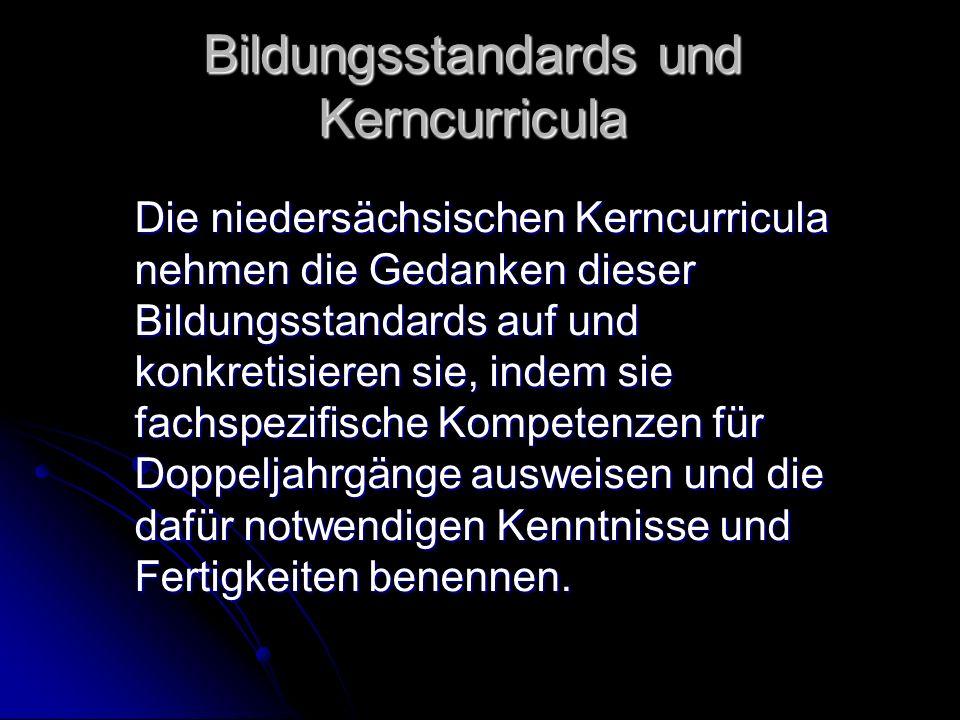 Bildungsstandards und Kerncurricula Die niedersächsischen Kerncurricula nehmen die Gedanken dieser Bildungsstandards auf und konkretisieren sie, indem sie fachspezifische Kompetenzen für Doppeljahrgänge ausweisen und die dafür notwendigen Kenntnisse und Fertigkeiten benennen.