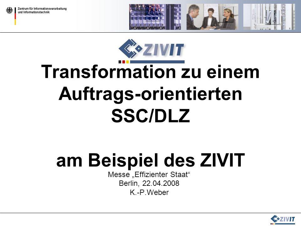 Transformation zu einem Auftrags-orientierten SSC/DLZ am Beispiel des ZIVIT Messe Effizienter Staat Berlin, 22.04.2008 K.-P.Weber