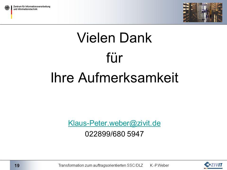 19 Transformation zum auftragsorientierten SSC/DLZ K.-P.Weber Vielen Dank für Ihre Aufmerksamkeit Klaus-Peter.weber@zivit.de 022899/680 5947