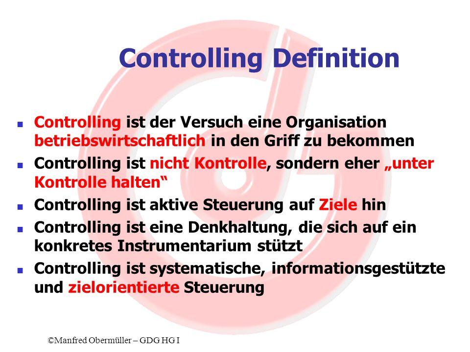 Controlling Definition Controlling ist der Versuch eine Organisation betriebswirtschaftlich in den Griff zu bekommen Controlling ist nicht Kontrolle, sondern eher unter Kontrolle halten Controlling ist aktive Steuerung auf Ziele hin Controlling ist eine Denkhaltung, die sich auf ein konkretes Instrumentarium stützt Controlling ist systematische, informationsgestützte und zielorientierte Steuerung ©Manfred Obermüller – GDG HG I