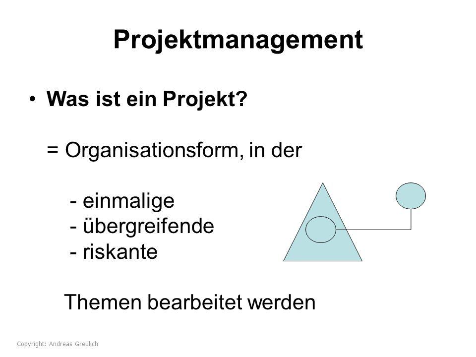 Projektmanagement Was ist ein Projekt? = Organisationsform, in der - einmalige - übergreifende - riskante Themen bearbeitet werden Copyright: Andreas