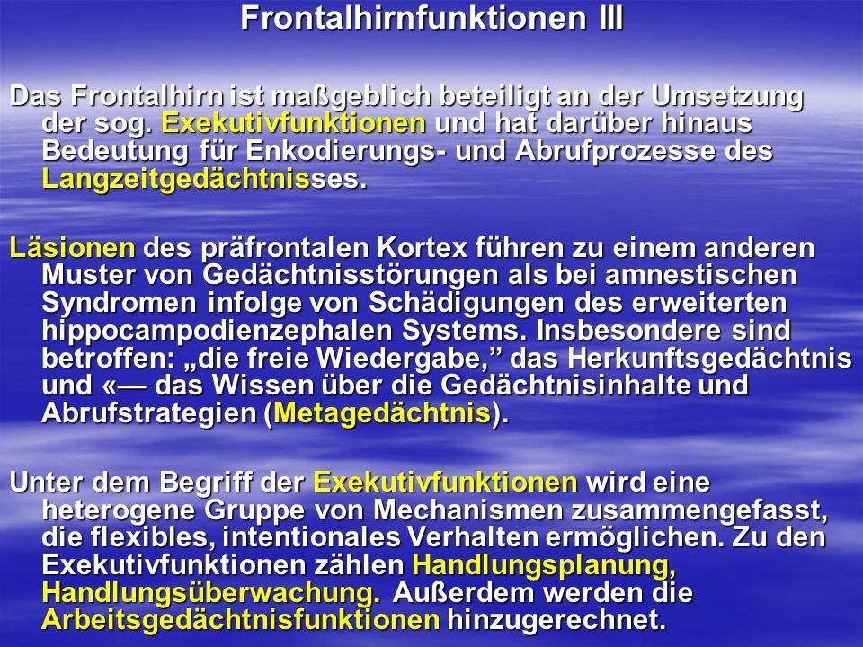Frontalhirnfunktionen III Das Frontalhirn ist maßgeblich beteiligt an der Umsetzung der sog. Exekutivfunktionen und hat darüber hinaus Bedeutung für E