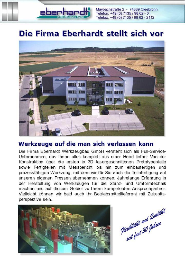 Die Firma Eberhardt stellt sich vor Die Firma Eberhardt Werkzeugbau GmbH versteht sich als Full-Service- Unternehmen, das Ihnen alles komplett aus einer Hand liefert: Von der Konstruktion über die ersten in 3D lasergeschnittenen Prototypenteile sowie Fertigteilen mit Messbericht bis hin zum einbaufertigen und prozessfähigen Werkzeug, mit dem wir für Sie auch die Teilefertigung auf unseren eigenen Pressen übernehmen können.