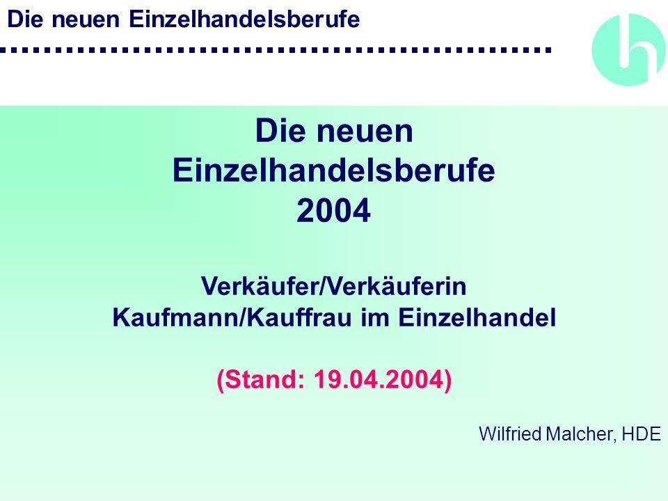 Die neuen Einzelhandelsberufe Die neuen Einzelhandelsberufe 2004 Verkäufer/Verkäuferin Kaufmann/Kauffrau im Einzelhandel (Stand: 19.04.2004) Wilfried