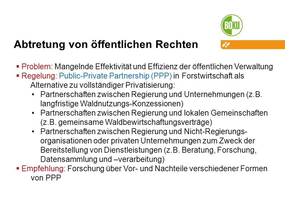 Abtretung von öffentlichen Rechten Problem: Mangelnde Effektivität und Effizienz der öffentlichen Verwaltung Regelung: Public-Private Partnership (PPP) in Forstwirtschaft als Alternative zu vollständiger Privatisierung: Partnerschaften zwischen Regierung und Unternehmungen (z.B.
