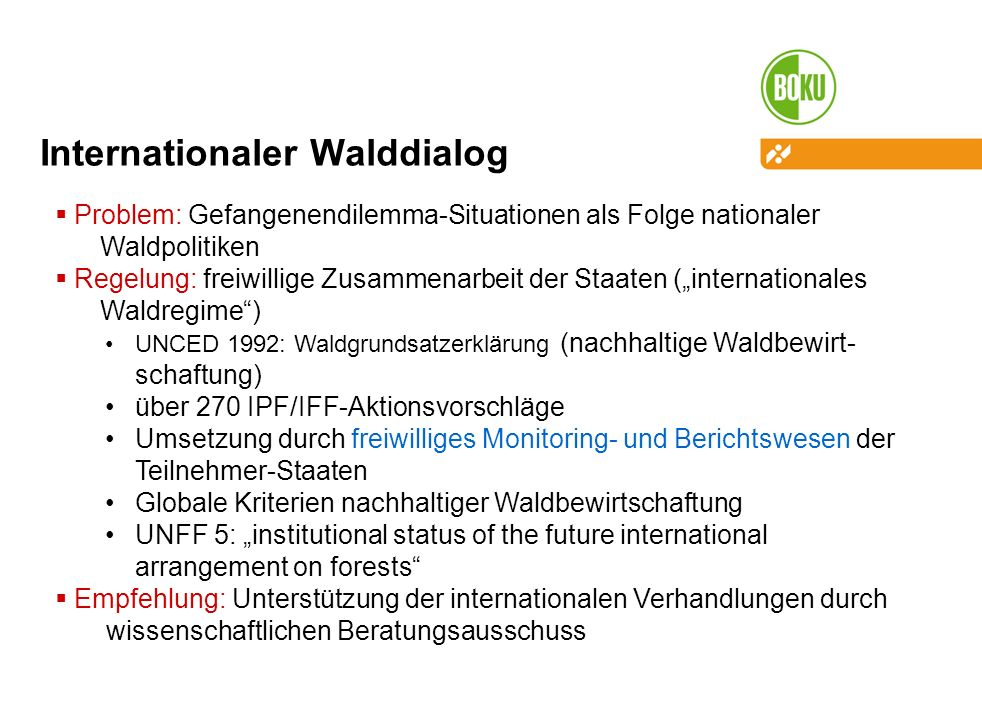 Internationaler Walddialog Problem: Gefangenendilemma-Situationen als Folge nationaler Waldpolitiken Regelung: freiwillige Zusammenarbeit der Staaten (internationales Waldregime) UNCED 1992: Waldgrundsatzerklärung (nachhaltige Waldbewirt- schaftung) über 270 IPF/IFF-Aktionsvorschläge Umsetzung durch freiwilliges Monitoring- und Berichtswesen der Teilnehmer-Staaten Globale Kriterien nachhaltiger Waldbewirtschaftung UNFF 5: institutional status of the future international arrangement on forests Empfehlung: Unterstützung der internationalen Verhandlungen durch wissenschaftlichen Beratungsausschuss