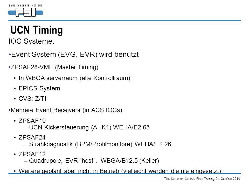 Timo Korhonen, Controls Pikett Training, 21. October 2010 UCN Timing IOC Systeme: Event System (EVG, EVR) wird benutzt ZPSAF28-VME (Master Timing) In