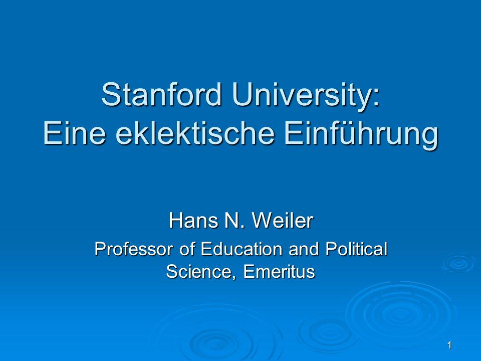 1 Stanford University: Eine eklektische Einführung Hans N. Weiler Professor of Education and Political Science, Emeritus