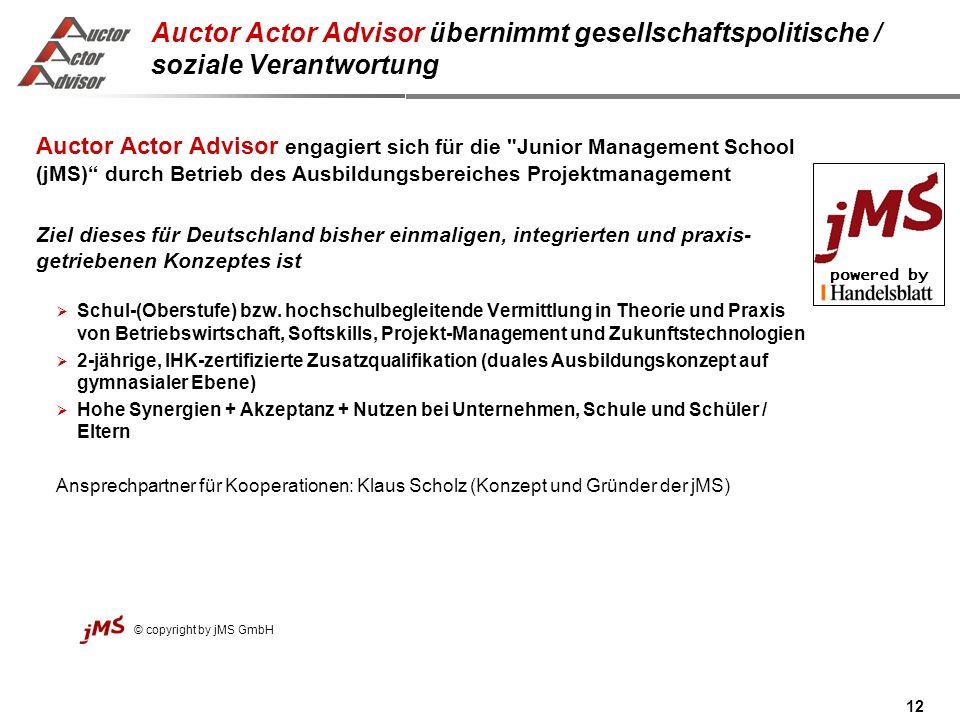 12 Auctor Actor Advisor übernimmt gesellschaftspolitische / soziale Verantwortung Auctor Actor Advisor engagiert sich für die Junior Management School (jMS) durch Betrieb des Ausbildungsbereiches Projektmanagement Ziel dieses für Deutschland bisher einmaligen, integrierten und praxis- getriebenen Konzeptes ist Schul-(Oberstufe) bzw.