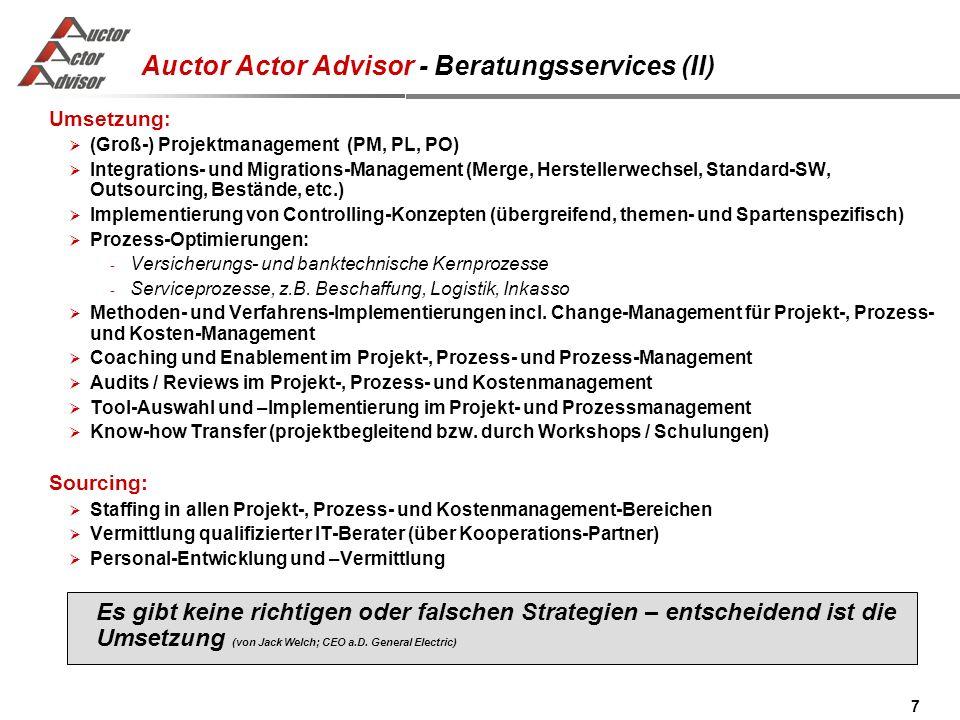 7 Auctor Actor Advisor - Beratungsservices (II) Umsetzung : (Groß-) Projektmanagement (PM, PL, PO) Integrations- und Migrations-Management (Merge, Herstellerwechsel, Standard-SW, Outsourcing, Bestände, etc.) Implementierung von Controlling-Konzepten (übergreifend, themen- und Spartenspezifisch) Prozess-Optimierungen: - Versicherungs- und banktechnische Kernprozesse - Serviceprozesse, z.B.