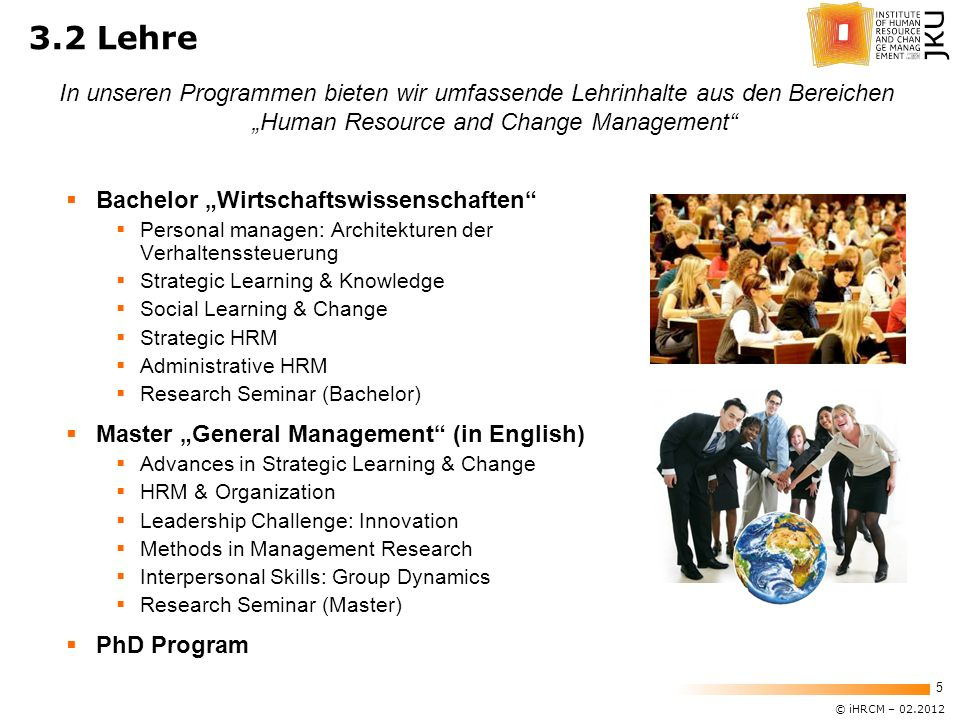 © iHRCM – 02.2012 5 3.2 Lehre Bachelor Wirtschaftswissenschaften Personal managen: Architekturen der Verhaltenssteuerung Strategic Learning & Knowledge Social Learning & Change Strategic HRM Administrative HRM Research Seminar (Bachelor) Master General Management (in English) Advances in Strategic Learning & Change HRM & Organization Leadership Challenge: Innovation Methods in Management Research Interpersonal Skills: Group Dynamics Research Seminar (Master) PhD Program In unseren Programmen bieten wir umfassende Lehrinhalte aus den Bereichen Human Resource and Change Management
