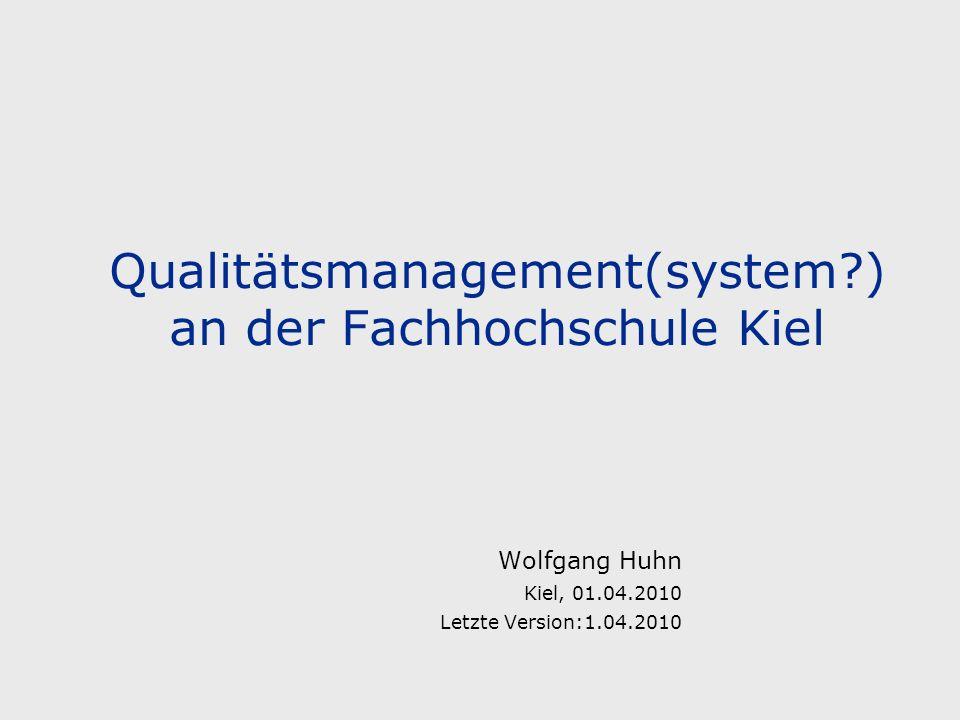 Qualitätsmanagement(system?) an der Fachhochschule Kiel Wolfgang Huhn Kiel, 01.04.2010 Letzte Version:1.04.2010