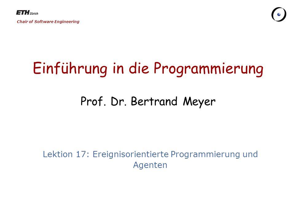 Chair of Software Engineering Einführung in die Programmierung Prof. Dr. Bertrand Meyer Lektion 17: Ereignisorientierte Programmierung und Agenten