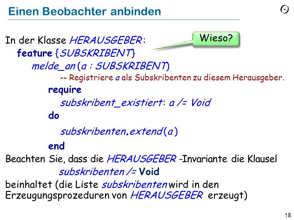 18 Einen Beobachter anbinden In der Klasse HERAUSGEBER : feature {SUBSKRIBENT } melde_an (a : SUBSKRIBENT) -- Registriere a als Subskribenten zu diese