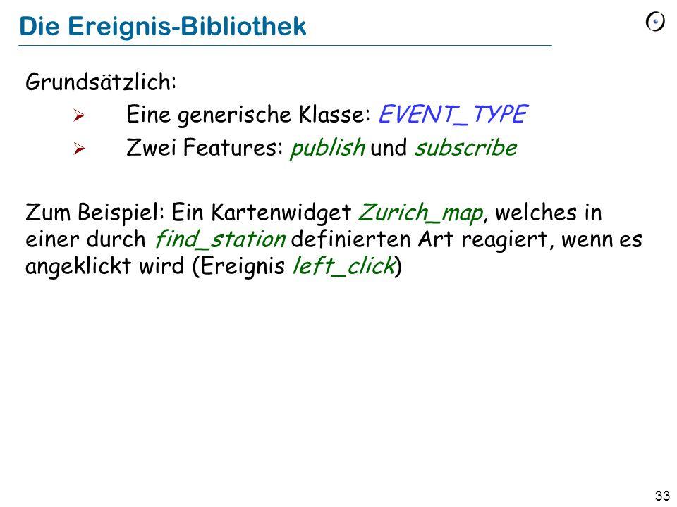 33 Die Ereignis-Bibliothek Grundsätzlich: Eine generische Klasse: EVENT_TYPE Zwei Features: publish und subscribe Zum Beispiel: Ein Kartenwidget Zuric