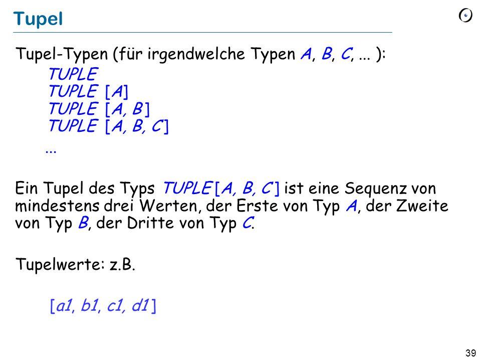 39 Tupel Tupel-Typen (für irgendwelche Typen A, B, C,... ): TUPLE TUPLE [A] TUPLE [A, B ] TUPLE [A, B, C ]... Ein Tupel des Typs TUPLE [A, B, C ] ist