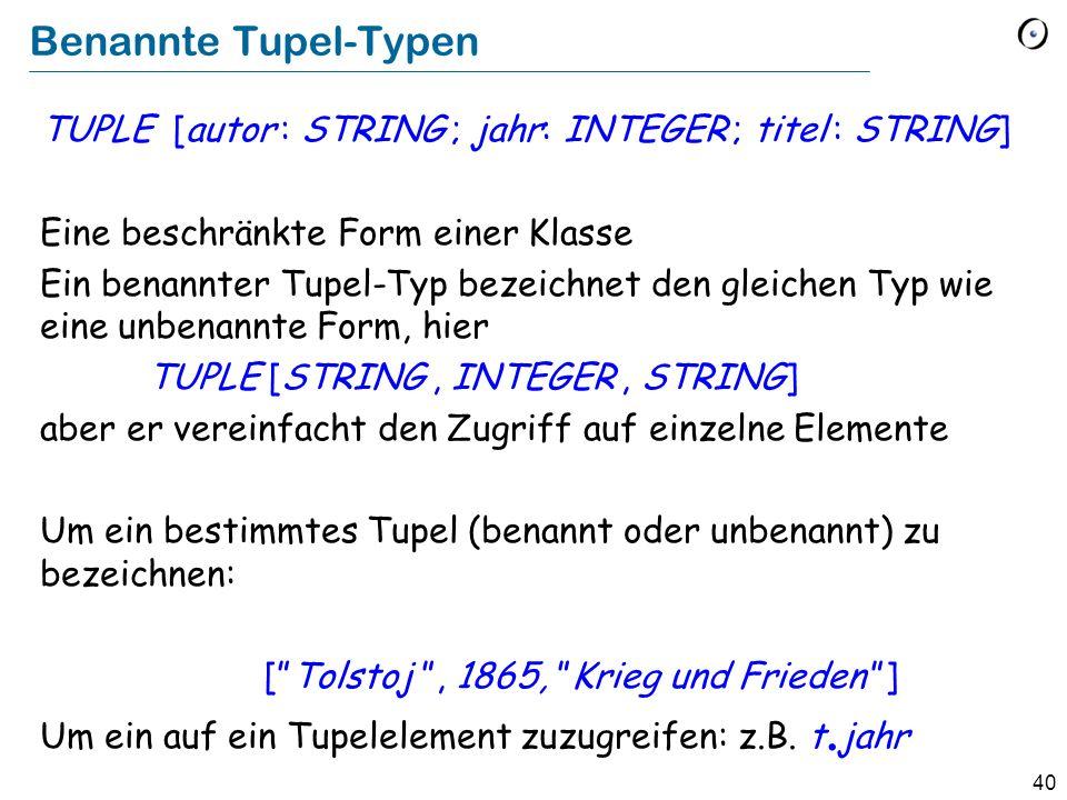 40 Benannte Tupel-Typen TUPLE [autor : STRING ; jahr: INTEGER ; titel : STRING] Eine beschränkte Form einer Klasse Ein benannter Tupel-Typ bezeichnet