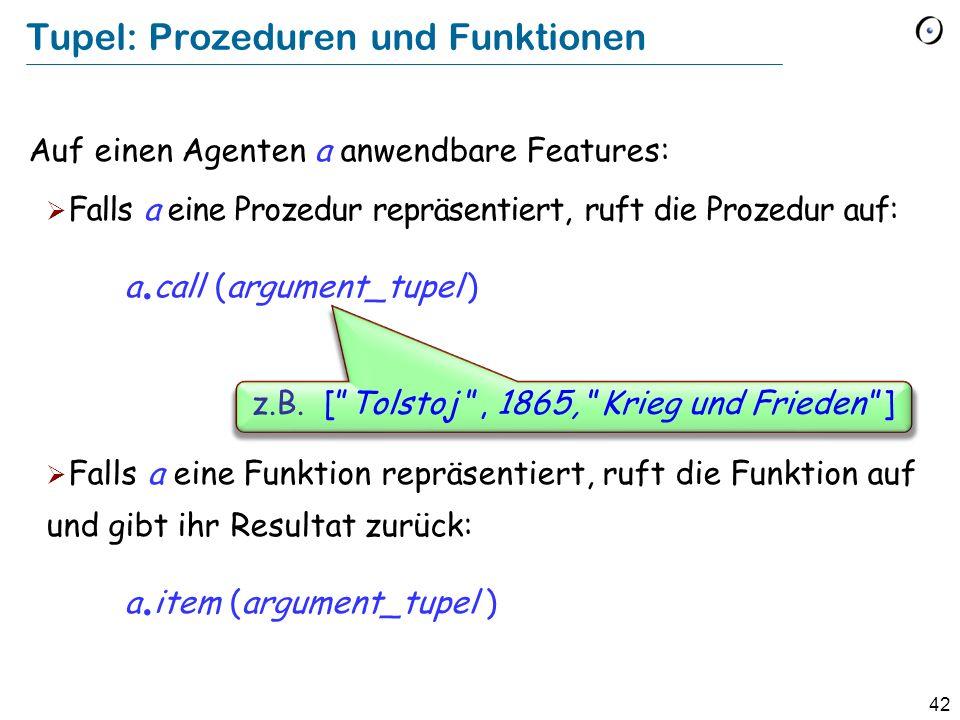42 Tupel: Prozeduren und Funktionen Auf einen Agenten a anwendbare Features: Falls a eine Prozedur repräsentiert, ruft die Prozedur auf: a. call (argu