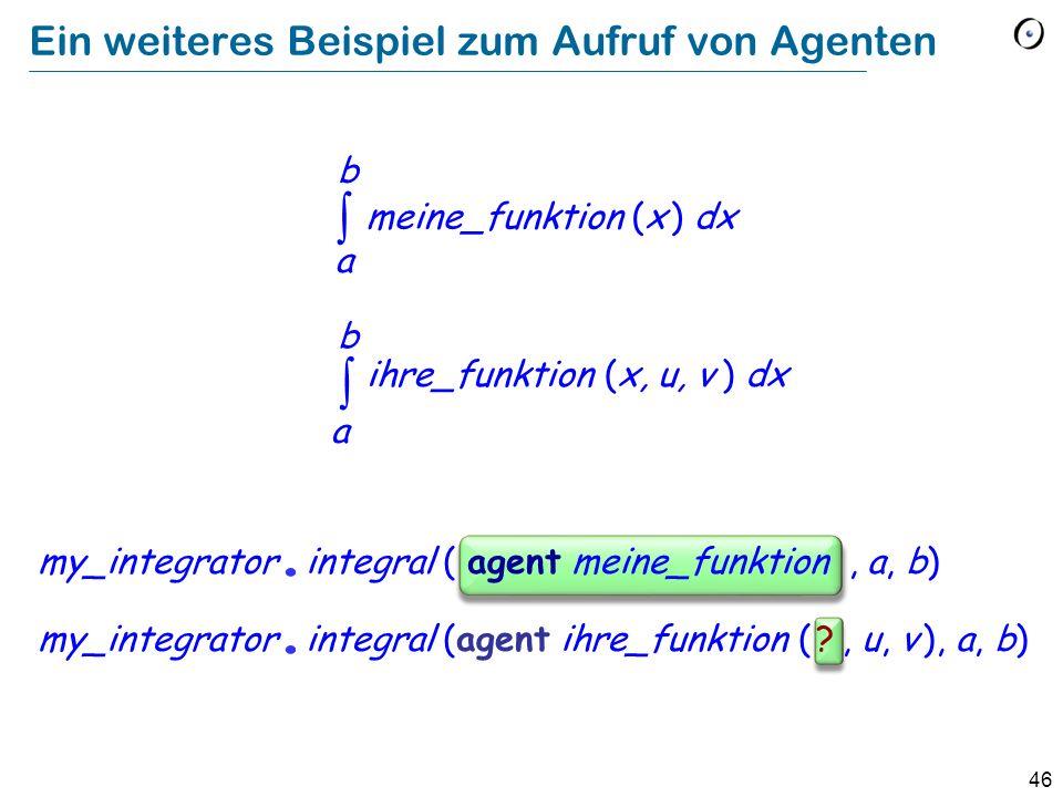 46 Ein weiteres Beispiel zum Aufruf von Agenten my_integrator. integral ( agent meine_funktion, a, b) my_integrator. integral (agent ihre_funktion ( ?