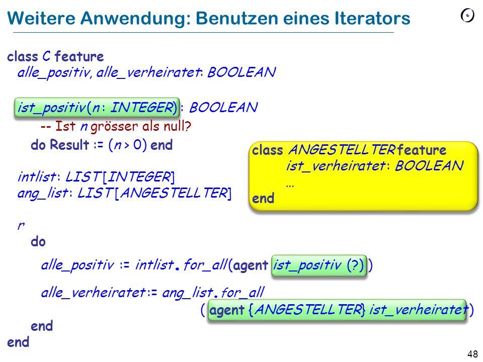 48 Weitere Anwendung: Benutzen eines Iterators class C feature alle_positiv, alle_verheiratet: BOOLEAN ist_positiv (n : INTEGER) : BOOLEAN -- Ist n gr