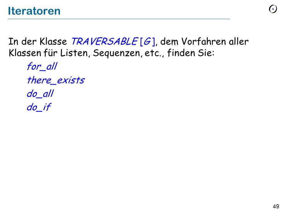 49 Iteratoren In der Klasse TRAVERSABLE [G ], dem Vorfahren aller Klassen für Listen, Sequenzen, etc., finden Sie: for_all there_exists do_all do_if