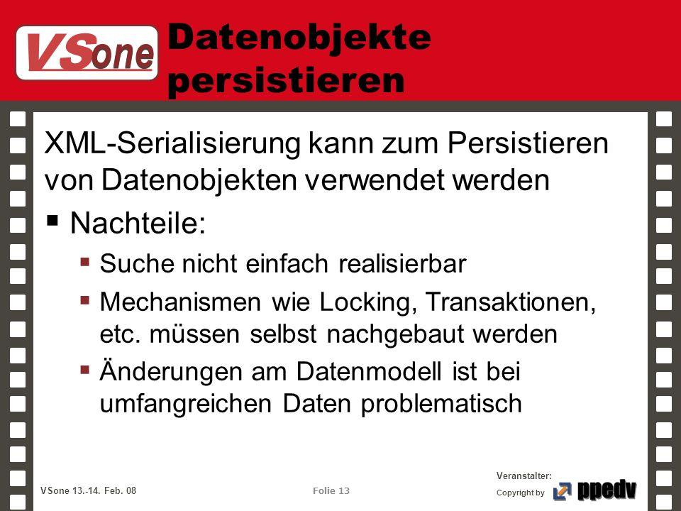 VS one Veranstalter: VSone 13.-14. Feb. 08 Folie 13 Copyright by Datenobjekte persistieren XML-Serialisierung kann zum Persistieren von Datenobjekten