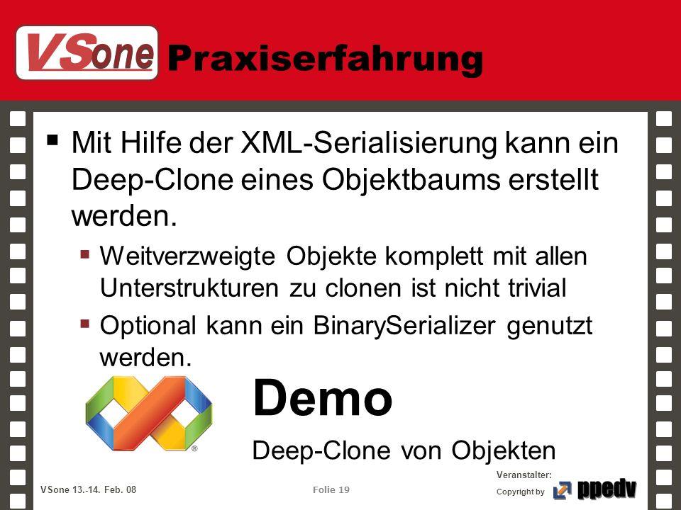 VS one Veranstalter: VSone 13.-14. Feb. 08 Folie 19 Copyright by Praxiserfahrung Mit Hilfe der XML-Serialisierung kann ein Deep-Clone eines Objektbaum